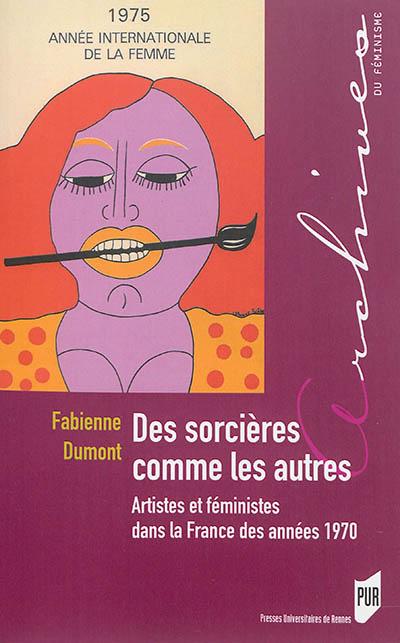 Des sorcières comme les autres : artistes et féministes dans la France des années 1970 / Fabienne Dumont | Dumont, Fabienne (1972-....). Auteur