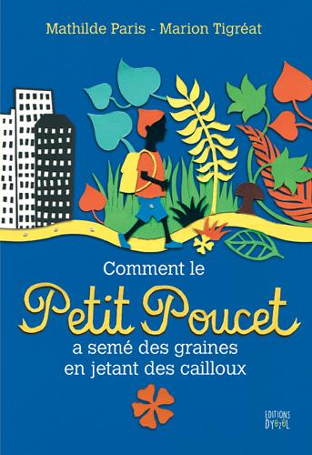 Comment le Petit Poucet a semé des graines en jetant des cailloux / Mathilde Paris | Paris, Mathilde (1979-....). Auteur