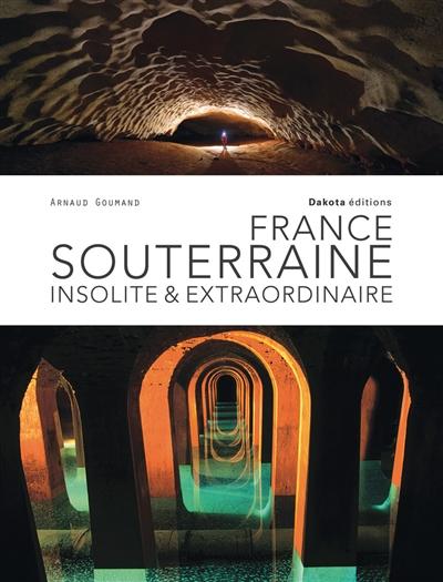 France souterraine insolite et extraordinaire / Arnaud Goumand | Goumand, Arnaud (1969-....). Auteur