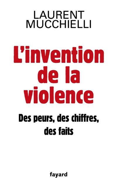 L'invention de la violence : des peurs, des chiffres et des faits / Laurent Mucchielli | Mucchielli, Laurent (1968-....). Auteur