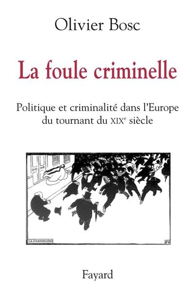 La foule criminelle : politique et criminalité dans l'Europe du tournant du XIXe siècle
