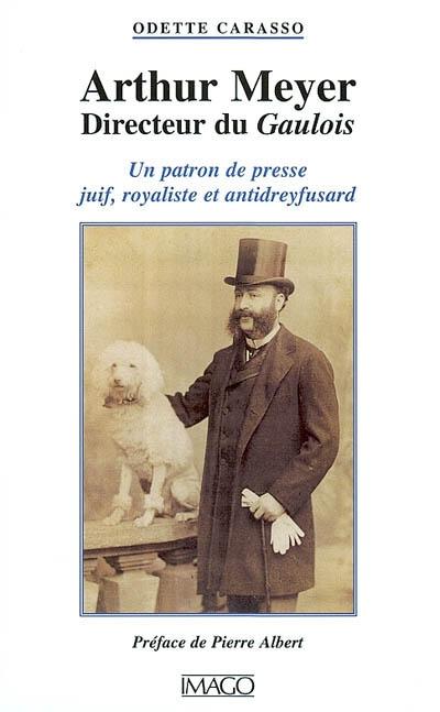 Arthur Meyer : directeur du Gaulois : un patron de presse juif, royaliste et antidreyfusard