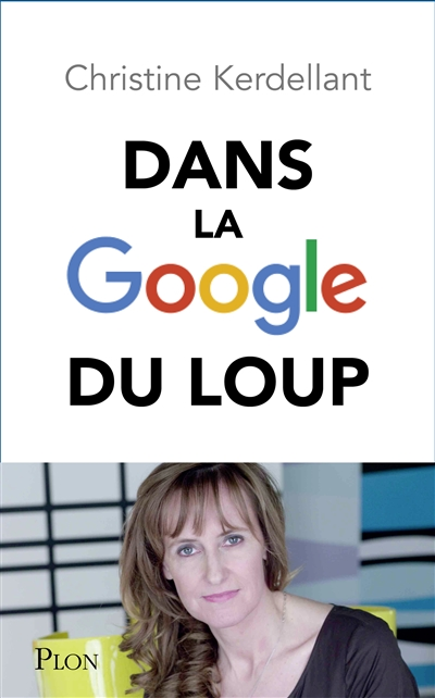 Dans la Google du loup : découvrez le monde que Google nous prépare / Christine Kerdellant | Kerdellant, Christine (1960-....). Auteur