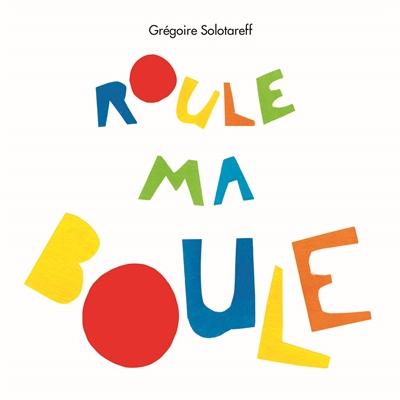 Roule ma boule / Grégoire Solotareff   Solotareff, Grégoire (1953-...). Auteur