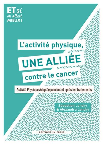 L'activité physique, une alliée contre le cancer ! : activité physique adaptée pendant et après les traitements