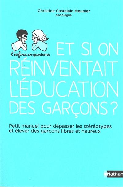 Et si on réinventait l'éducation des garçons ? : petit manuel pour dépasser les stéréotypes et élever des garçons libres et heureux