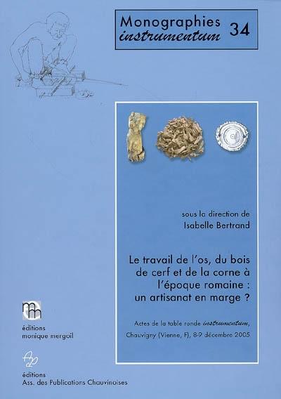 Le travail de l'os, du bois de cerf et de la corne à l'époque romaine : un artisanat en marge ? : actes de la table ronde Instrumentum, Chauvigny, Vienne, France, 8-9 décembre 2005