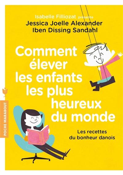 Comment élever les enfants les plus heureux du monde : les recettes du bonheur danois | Alexander, Jessica-Joelle. Auteur