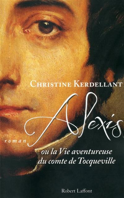 Alexis ou La vie aventureuse du comte de Tocqueville : roman / Christine Kerdellant | Kerdellant, Christine (1960-....). Auteur