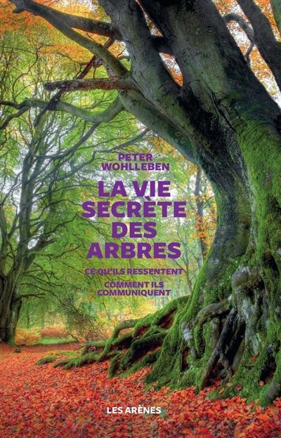 La vie secrète des arbres : ce qu'ils ressentent, comment ils communiquent, un monde inconnu s'ouvre à nous / Peter Wohlleben | Wohlleben, Peter (1964-....). Auteur
