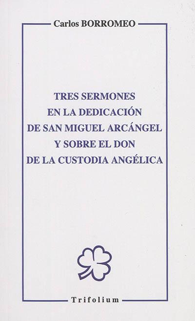 Tres sermones en la dedicacion de san Miguel arcangel y sobre el don de la custodia angelica