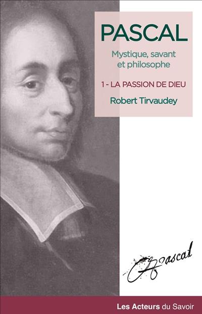 Pascal : mystique, savant et philosophe. Vol. 1. La passion de Dieu