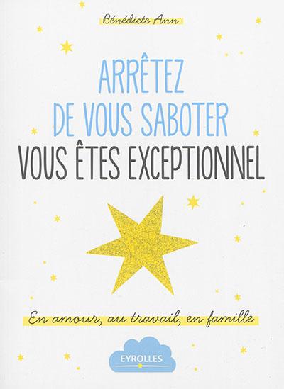 Arretez de vous saboter : vous êtes exceptionnel : en amour, au travail, en famille / Bénédicte Ann | Ann, Bénédicte. Auteur