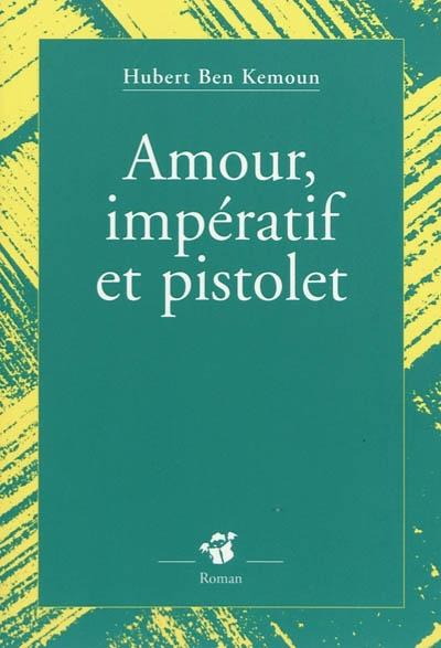 Amour, impératif et pistolet | Ben Kemoun, Hubert (1958-....). Auteur