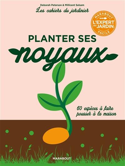 Planter ses noyaux : 60 espèces à faire pousser à la maison / Deborah Peterson & Millicent Selsam  