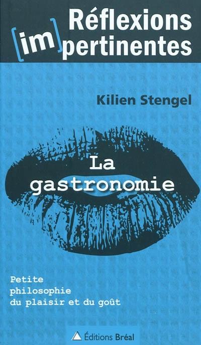 La gastronomie : petite philosophie du plaisir et du goût / Kilien Stengel   Stengel, Kilien (1972-....)