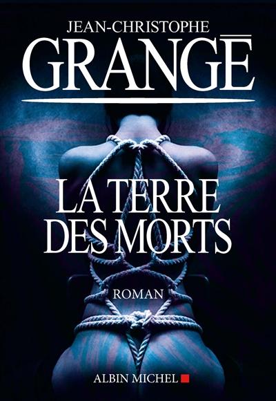 La terre des morts : roman / Jean-Christophe Grangé | Grangé, Jean-Christophe (1961-....). Auteur