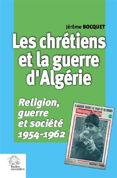 Les chrétiens et la guerre d'Algérie : religion, guerre et société : 1954-1962