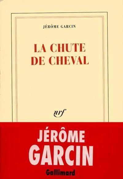 La chute de cheval / Jérôme Garcin | Garcin, Jérôme (1956-...)
