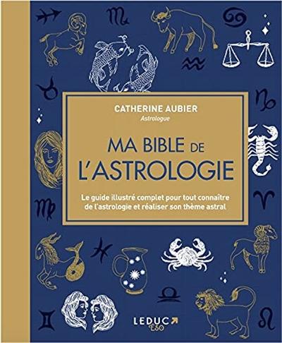 Ma bible de l'astrologie : le guide illustré complet pour tout connaître de l'astrologie et réaliser son thème astral