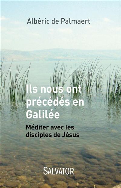 Ils nous ont précédés en Galilée : méditer avec les disciples de Jésus
