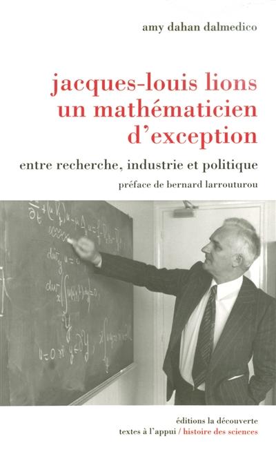 Jacques-Louis Lions, un mathématicien d'exception : entre recherche, industrie et politique
