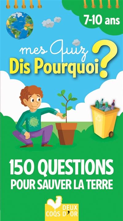 Mes quiz dis pourquoi ? : 150 questions pour sauver la Terre : 7-10 ans