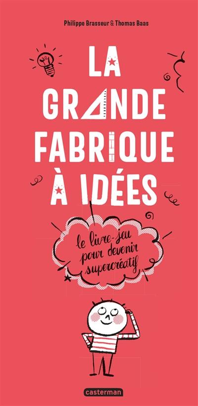 La grande fabrique à idées : le livre-jeu pour devenir supercréatif   Philippe Brasseur. Auteur