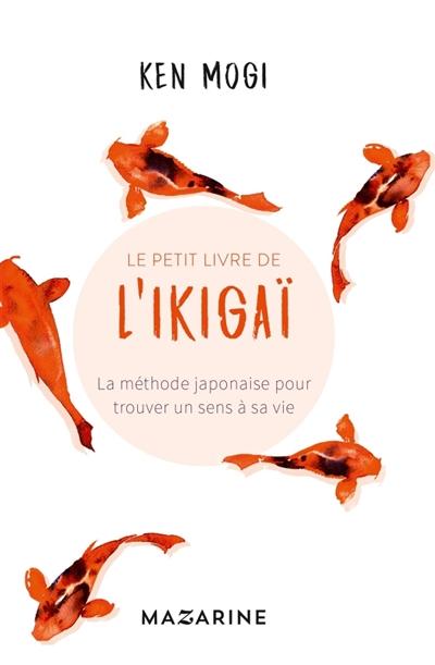 petit livre de l'ikigaï (Le) : la méthode japonaise pour trouver un sens à sa vie | Mogi, Ken'ichiro (1962-....). Auteur
