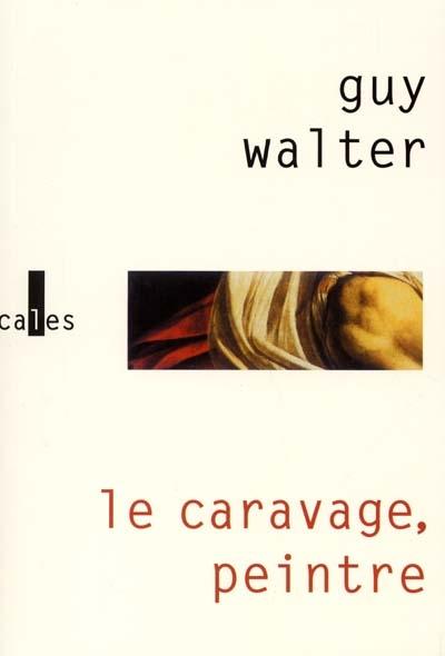 Le Caravage, peintre : roman | Guy Walter (1955-....). Auteur