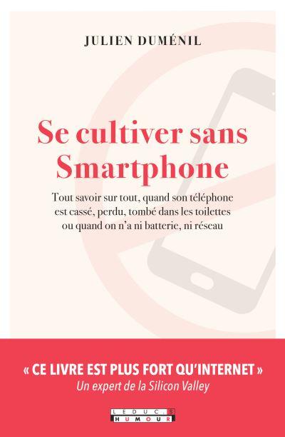Se cultiver sans smartphone : tout savoir sur tout, quand son téléphone est cassé, perdu, tombé dans les toilettes ou quand on n'a ni batterie, ni réseau