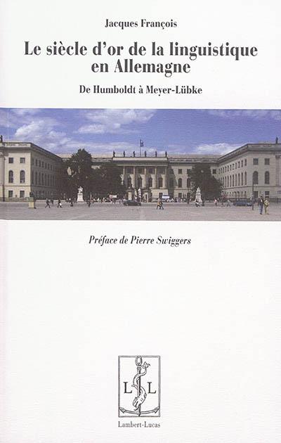 Le siècle d'or de la linguistique en Allemagne : de Humboldt à Meyer-Lübke