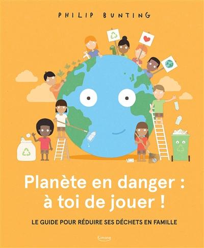 Planète en danger : à toi de jouer ! : le guide pour réduire ses déchets en famille