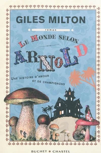 Le monde selon Arnold : une histoire d'amour et de champignons / Giles Milton   Giles Milton