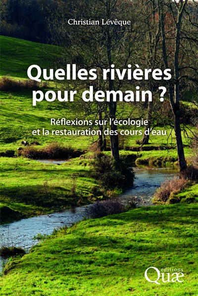 Quelles rivières pour demain ? : réflexions sur l'écologie et la restauration des cours d'eau | Christian Lévêque, Auteur