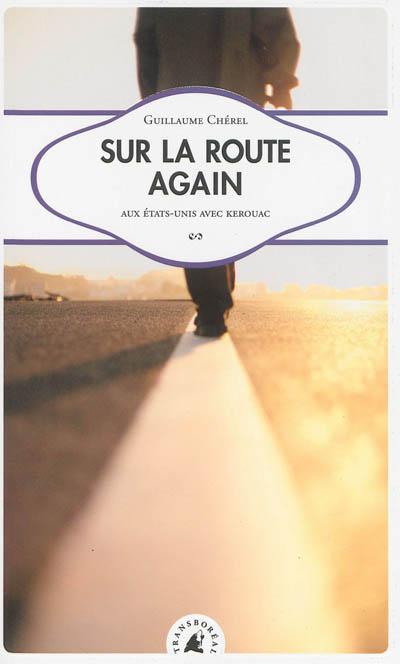 Sur la route again : aux Etats-Unis avec Kerouac / Guillaume Chérel | Chérel, Guillaume (1964-....). Auteur