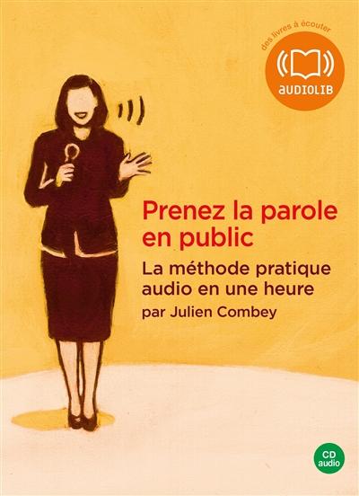 Prenez la parole en public : la méthode pratique audio en une heure   Combey, Julien. Auteur