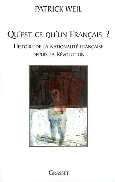 Qu'est-ce qu'un Français ? : histoire de la nationalité française de la Révolution à nos jours