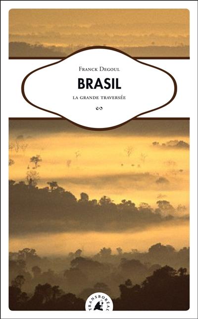 Brasil : la grande traversée / Franck Degoul   Degoul, Franck (1976-....). Auteur