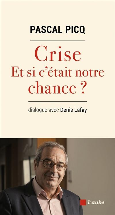 Crise : et si c'était notre chance ? : dialogue avec Denis Lafay