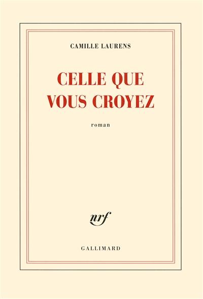 Celle que vous croyez : roman | Laurens, Camille (1957-....). Auteur