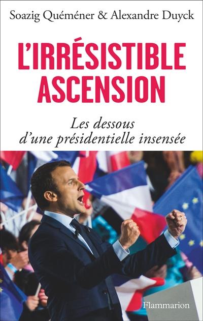 L'irrésistible ascension : les dessous d'une présidentielle insensée / Alexandre Duyck et Soazig Quéméner   Duyck, Alexandre. Auteur