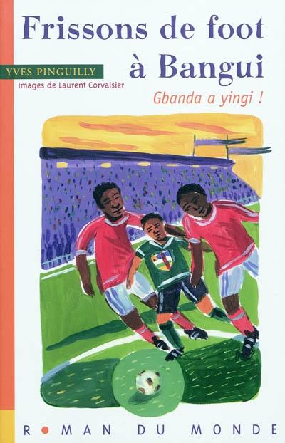 Frissons de foot à Bangui : Gbanda a yingi !   Pinguilly, Yves (1944-....). Auteur