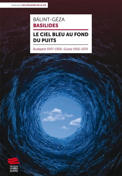 Le ciel bleu au fond du puits : Budapest 1947-1956, Suisse 1956-1976