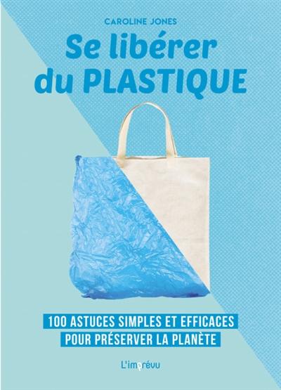Se libérer du plastique : 100 astuces simples et efficaces pour préserver la planète / Caroline Jones | Jones, Caroline. Auteur