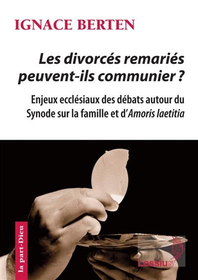 Les divorcés remariés peuvent-ils communier ? : enjeux ecclésiaux des débats autour du synode sur la famille et d'Amoris laetitia