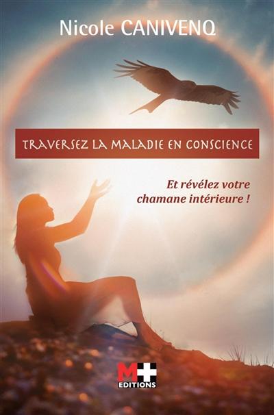 Traversez la maladie en conscience : et révélez votre chamane interieure !