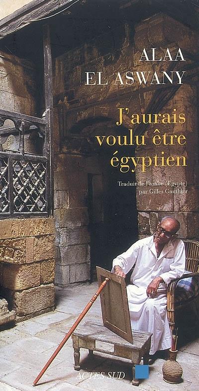 J'aurais voulu être égyptien / Alaa El Aswany   Aswany, Alaa al- (1957-....). Auteur