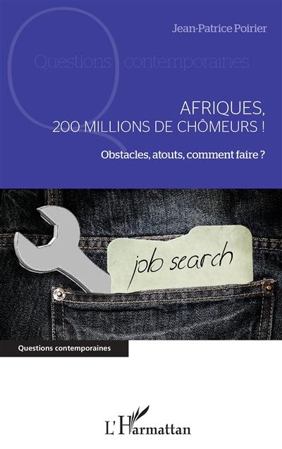 Afriques, 200 millions de chômeurs ! : obstacles, atouts, comment faire ?