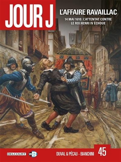 Jour J. Vol. 45. L'affaire Ravaillac : 14 mai 1610 : l'attentat contre le roi Henri IV échoue
